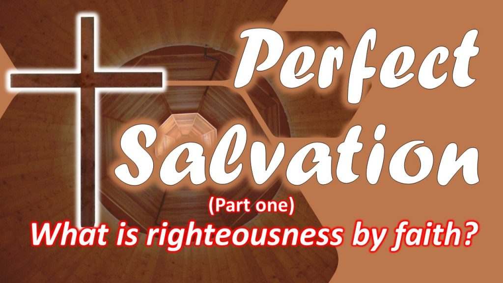 03 Perfect Salvation - What is righteousness by faith - part one
