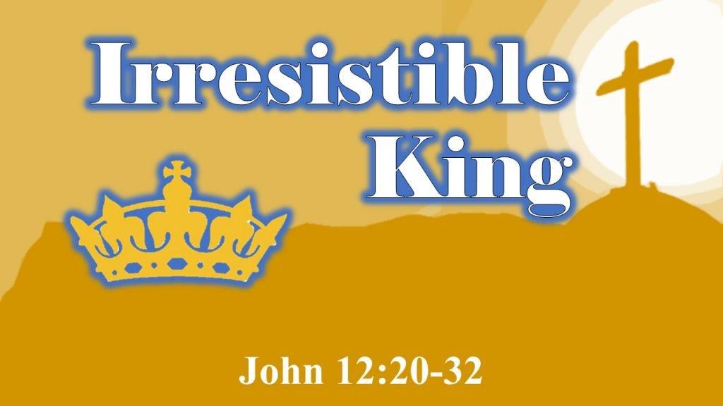 Irresistible King - John 12 20-32
