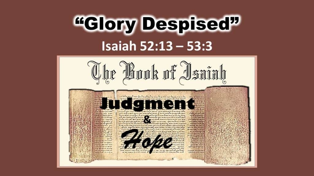 Isaiah 52 13 – 53 3 - Glory despised