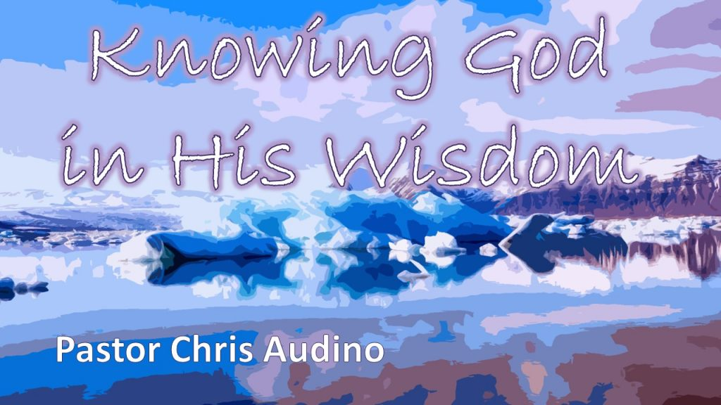 Knowing God in His Wisdom - Pastor Chris Audino