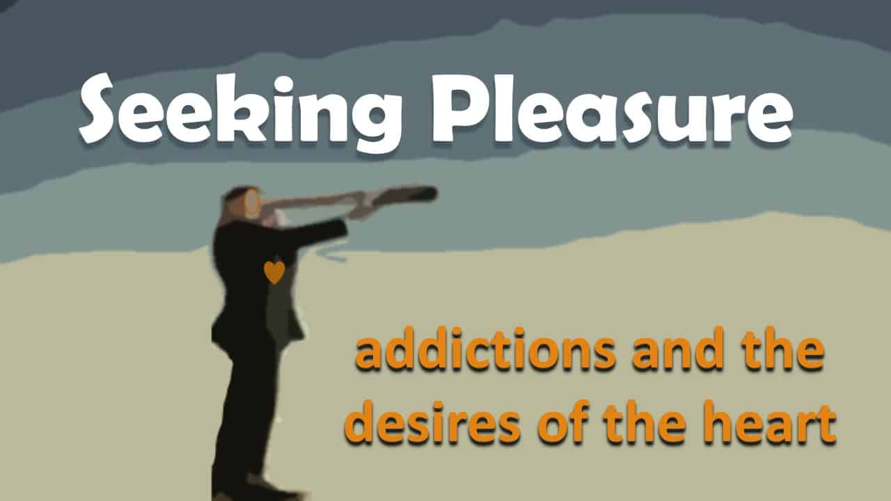 Seeking Pleasure: addictions and the desires of the heart